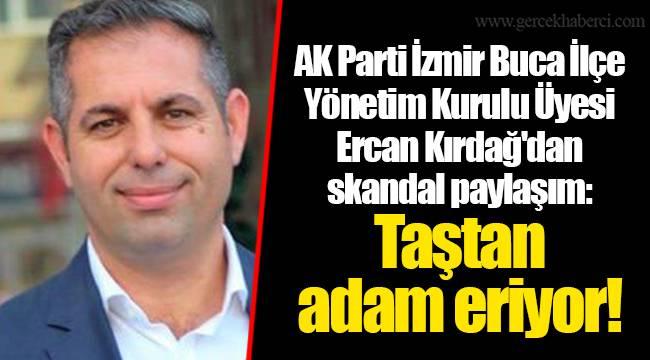 AK Parti İzmir Buca İlçe Yönetim Kurulu Üyesi Ercan Kırdağ'dan skandal paylaşım: Taştan adam eriyor!