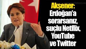 Akşener: Erdoğan'a sorarsanız, suçlu Netflix, YouTube ve Twitter