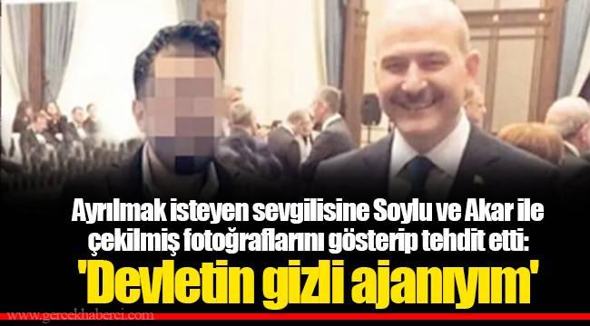Ayrılmak isteyen sevgilisine Soylu ve Akar ile çekilmiş fotoğraflarını gösterip tehdit etti: 'Devletin gizli ajanıyım'
