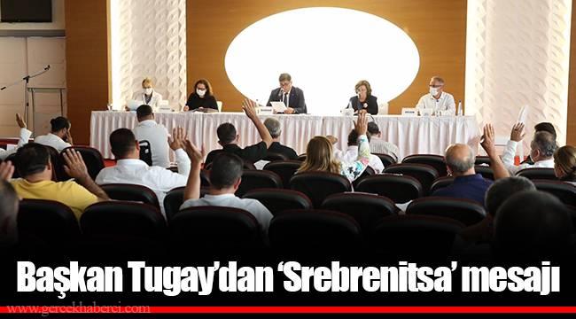 Başkan Tugay'dan 'Srebrenitsa' mesajı