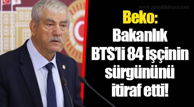 Beko: Bakanlık BTS'li 84 işçinin sürgününü itiraf etti!