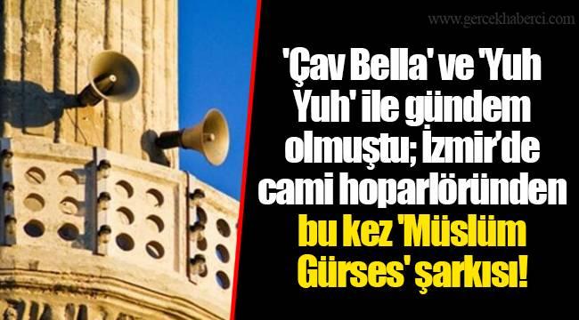 'Çav Bella' ve 'Yuh Yuh' ile gündem olmuştu; İzmir'de cami hoparlöründen bu kez 'Müslüm Gürses' şarkısı!