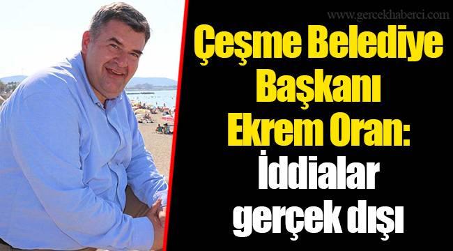 Çeşme Belediye Başkanı Ekrem Oran: İddialar gerçek dışı