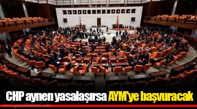 CHP aynen yasalaşırsa AYM'ye başvuracak