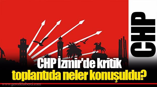 CHP İzmir'de kritik toplantıda neler konuşuldu?