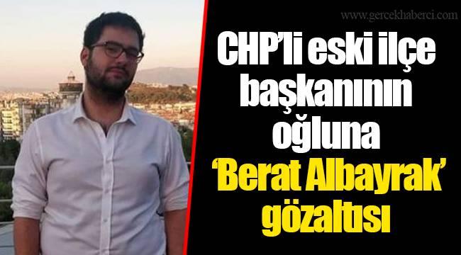 CHP'li eski ilçe başkanının oğluna 'Berat Albayrak' gözaltısı