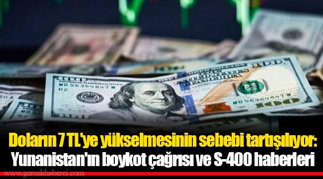 Doların 7 TL'ye yükselmesinin sebebi tartışılıyor: Yunanistan'ın boykot çağrısı ve S-400 haberleri