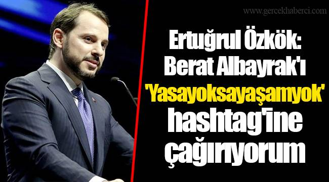 Ertuğrul Özkök: Berat Albayrak'ı 'Yasayoksayaşamyok' hashtag'ine çağırıyorum