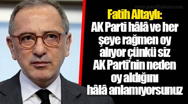 Fatih Altaylı: AK Parti hâlâ ve her şeye rağmen oy alıyor çünkü siz AK Parti'nin neden oy aldığını hâlâ anlamıyorsunuz