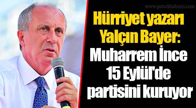 Hürriyet yazarı Yalçın Bayer: Muharrem İnce 15 Eylül'de partisini kuruyor