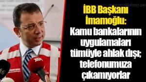 İBB Başkanı İmamoğlu: Kamu bankalarının uygulamaları tümüyle ahlak dışı; telefonumuza çıkamıyorlar