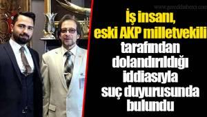 İş insanı, eski AKP milletvekili tarafından dolandırıldığı iddiasıyla suç duyurusunda bulundu