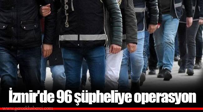 İzmir'de 96 şüpheliye operasyon