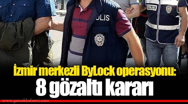 İzmir merkezli ByLock operasyonu: 8 gözaltı kararı