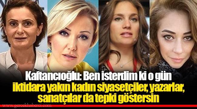 Kaftancıoğlu: : Ben isterdim ki o gün iktidara yakın kadın siyasetçiler, yazarlar, sanatçılar da tepki göstersin