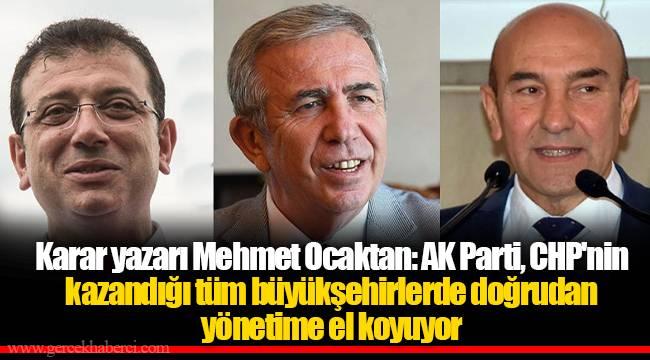 Karar yazarı Mehmet Ocaktan: AK Parti, CHP'nin kazandığı tüm büyükşehirlerde doğrudan yönetime el koyuyor