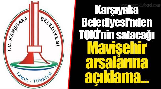Karşıyaka Belediyesi'nden TOKİ'nin satacağı Mavişehir arsalarına açıklama...
