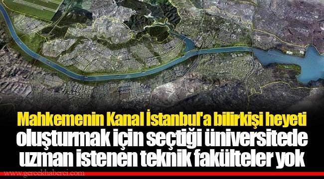 Mahkemenin Kanal İstanbul'a bilirkişi heyeti oluşturmak için seçtiği üniversitede uzman istenen teknik fakülteler yok