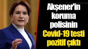 Meral Akşener'in koruma polisinin Covid-19 testi pozitif çıktı