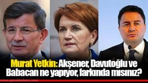 Murat Yetkin: Akşener, Davutoğlu ve Babacan ne yapıyor, farkında mısınız?