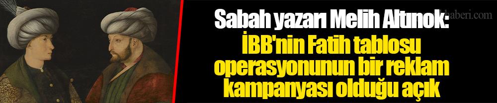 Sabah yazarı Melih Altınok: İBB'nin Fatih tablosu operasyonunun bir reklam kampanyası olduğu açık