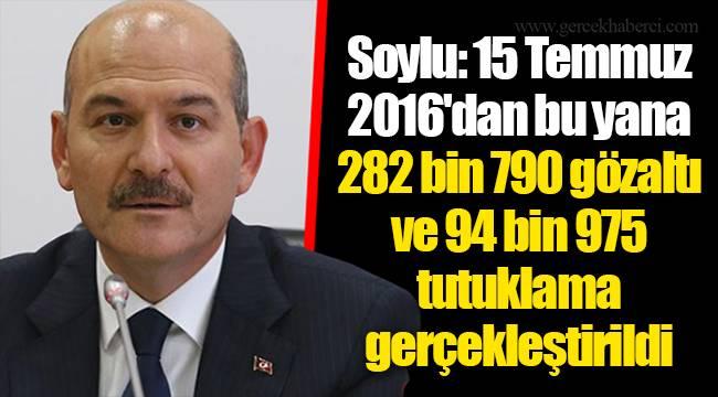 Soylu: 15 Temmuz 2016'dan bu yana 282 bin 790 gözaltı ve 94 bin 975 tutuklama gerçekleştirildi