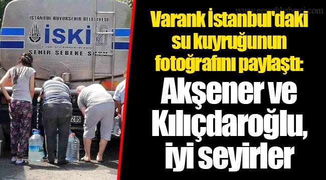 Varank İstanbul'daki su kuyruğunun fotoğrafını paylaştı: Akşener ve Kılıçdaroğlu, iyi seyirler