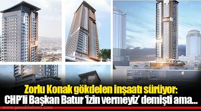 Zorlu Konak gökdelen inşaatı sürüyor: CHP'li Başkan Batur 'izin vermeyiz' demişti ama…