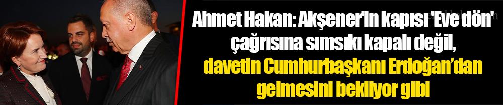 Ahmet Hakan: Akşener'in kapısı 'Eve dön' çağrısına sımsıkı kapalı değil, davetin Cumhurbaşkanı Erdoğan'dan gelmesini bekliyor gibi