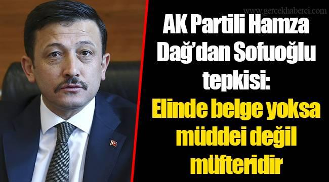 AK Partili Hamza Dağ'dan Sofuoğlu tepkisi:  Elinde belge yoksa müddei değil müfteridir