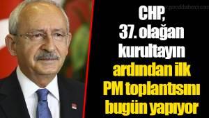 CHP, 37. olağan kurultayın ardından ilk PM toplantısını bugün yapıyor