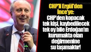 CHP'li Ergül'den İnce'ye: CHP'den kopacak tek kişi, kaybedilecek tek oy bile Erdoğan'ın kurumakta olan değirmenine su taşımaktır!