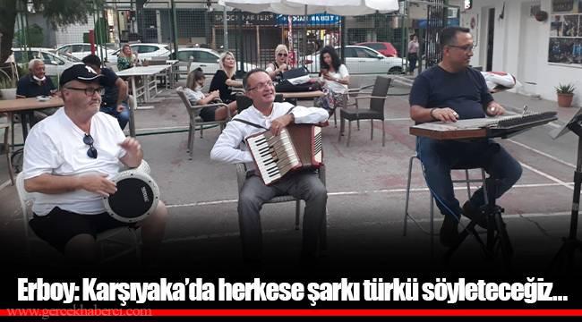 Erboy: Karşıyaka'da herkese şarkı türkü söyleteceğiz…