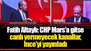 Fatih Altaylı: CHP Mars'a gitse canlı vermeyecek kanallar, İnce'yi yayınladı