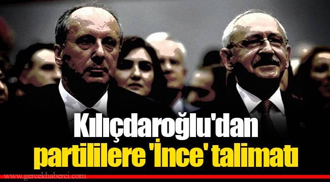 Kılıçdaroğlu'dan partililere 'İnce' talimatı