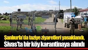 Şanlıurfa'da taziye ziyaretleri yasaklandı, Sivas'ta bir köy karantinaya alındı