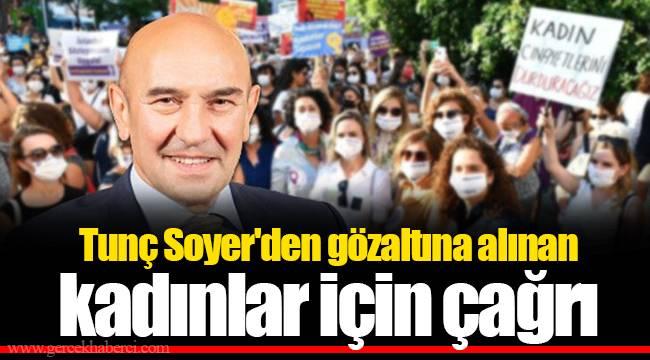 Tunç Soyer'den gözaltına alınan kadınlar için çağrı