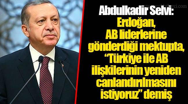"""Abdulkadir Selvi: Erdoğan, AB liderlerine gönderdiği mektupta, """"Türkiye ile AB ilişkilerinin yeniden canlandırılmasını istiyoruz"""" demiş"""