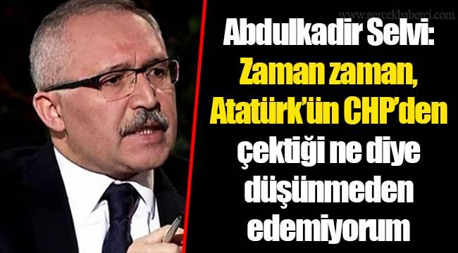 Abdulkadir Selvi: Zaman zaman, Atatürk'ün CHP'den çektiği ne diye düşünmeden edemiyorum