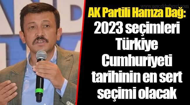 AK Partili Hamza Dağ: 2023 seçimleri Türkiye Cumhuriyeti tarihinin en sert seçimi olacak
