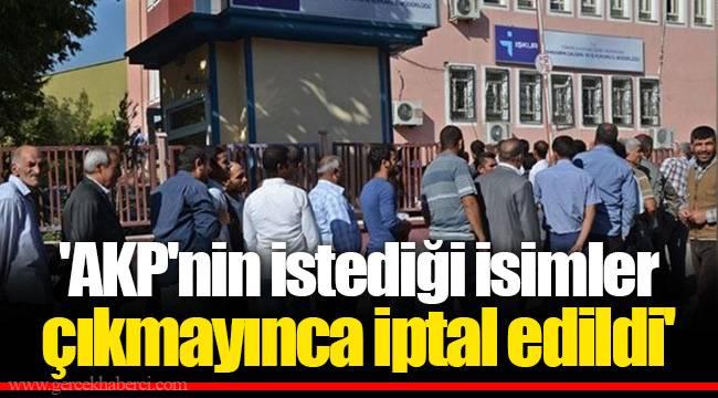 'AKP'nin istediği isimler çıkmayınca iptal edildi'