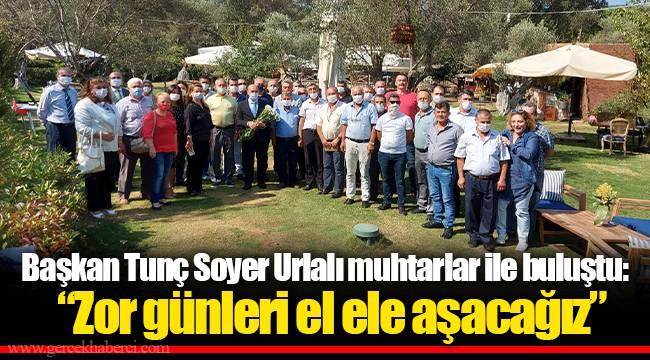 """Başkan Tunç Soyer Urlalı muhtarlar ile buluştu:  """"Zor günleri el ele aşacağız"""""""