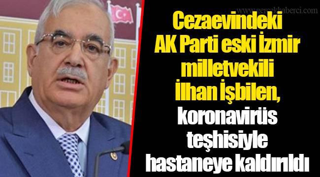 Cezaevindeki AK Parti eski İzmir milletvekili İlhan İşbilen, koronavirüs teşhisiyle hastaneye kaldırıldı