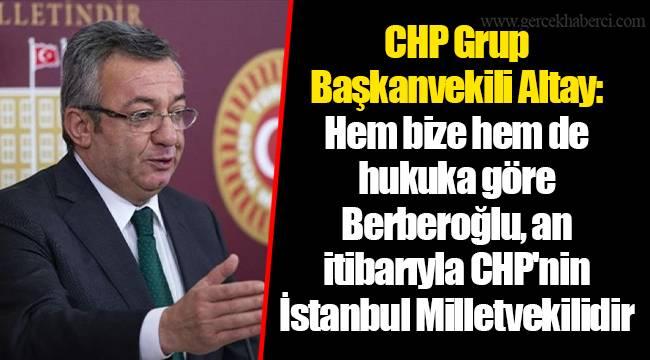 CHP Grup Başkanvekili Altay: Hem bize hem de hukuka göre Berberoğlu, an itibarıyla CHP'nin İstanbul Milletvekilidir