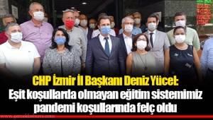 CHP İzmir İl Başkanı Deniz Yücel:  Eşit koşullarda olmayan eğitim sistemimiz pandemi koşullarında felç oldu