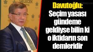Davutoğlu: Seçim yasası gündeme geldiyse bilin ki o iktidarın son demleridir