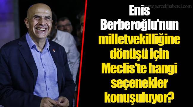 Enis Berberoğlu'nun milletvekilliğine dönüşü için Meclis'te hangi seçenekler konuşuluyor?