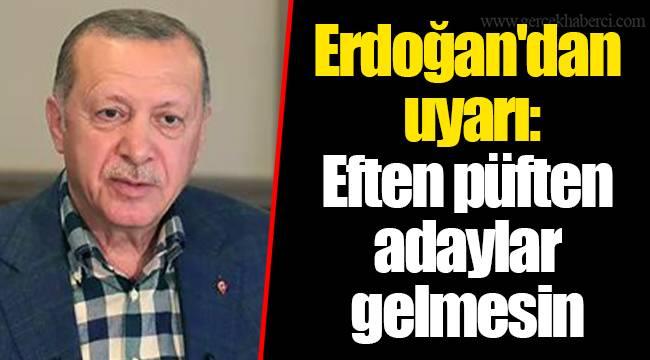 Erdoğan'dan uyarı: Eften püften adaylar gelmesin