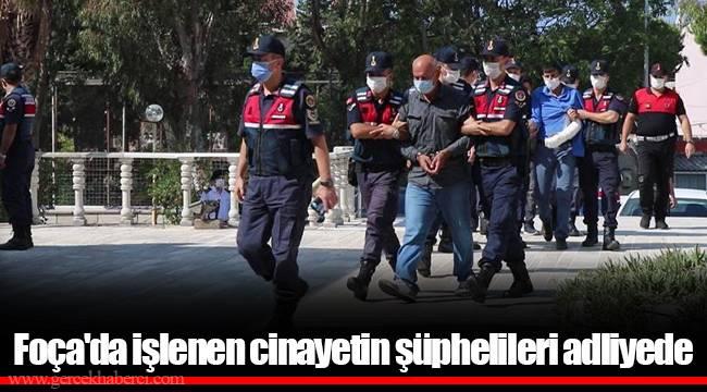 Foça'da işlenen cinayetin şüphelileri adliyede