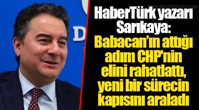 HaberTürk yazarı Sarıkaya: Babacan'ın attığı adım CHP'nin elini rahatlattı, yeni bir sürecin kapısını araladı